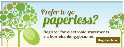 Prefer to go paperless? Register for electronic statements  via homebanking.gbcu.net